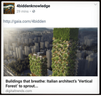 "Memes, Sprouts, and 🤖: 4biddenknowledge  29 mins B  http://gaia.com/4bidden  Buildings that breathe: ltalian architect's 'Vertical  Forest' to sprout...  digitaltrends.com Buildings that breathe: Italian architect's ' VerticalForest' to sprout in China. WHY IT MATTERS TO YOU. Green architecture can combat pollution and make city living more pleasant in the future. Italian architect StefanoBoeri has a penchant for designing living, breathing buildings. It began in Milan with the BoscoVerticale (Italian for ""Vertical Forest""), two looming skyscrapers covered in thousands of trees, shrubs, and flowering plants. Read more: http:-www.digitaltrends.com-home-vertical-forest 4biddenknowledge"