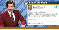 "Dank, Fake, and Friends: 4BREAKING NEWS  Donald J. Trump  @realDanald Trump  Thanks to all my friends  @Channel4NewsTeam for being the only  REAL NEWS. Everyone else is FAKE.  2/26/16, 07:48  521 RETWEETS 1561 LIKES <p>Nobody does it better than the Channel 4 news team via /r/dank_meme <a href=""http://ift.tt/2m54uZx"">http://ift.tt/2m54uZx</a></p>"
