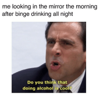 drinking memes: me looking in the mirror the morning  after binge drinking all night  Do you think that  doing alcohol is Cool