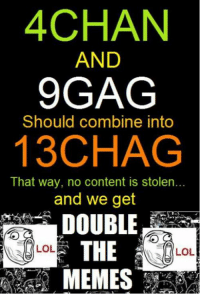 this would be ebic....: 4CHAN  AND  9GAG  Should combine into  13CHAG  That way, no content is stolen...  and we get  LOL  LOL this would be ebic....