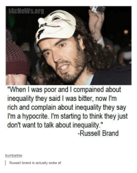 "Af, Hypocrite, and Russell Brand: 4cNeWs.org  ""When I was poor and I compained about  inequality they said I was bitter, now I'm  rich and complain about inequality they say  I'm a hypocrite. I'm starting to think they just  don't want to talk about inequality.""  don't want to talk about inequality""  Il  -Russell Brand  bumbarbie:  Russell brand is actually woke af"
