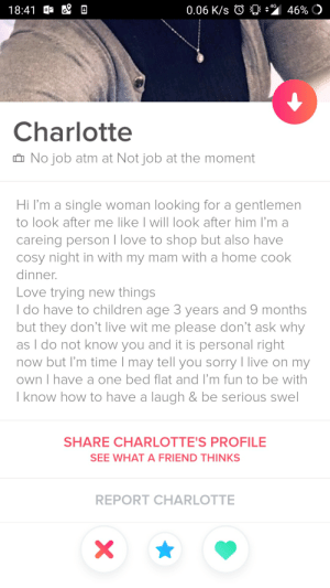 Children, Love, and Sorry: 4G  0.06 K/s  46%  18:41  Charlotte  No job atm at Not job at the moment  Hi I'm a single woman looking for a gentlemen  to look after me like I will look after him I'm a  careing person I love to shop but also have  cosy night in with my mam with a home cook  dinner.  Love trying new things  I do have to children age 3 years and 9 months  but they don't live wit me please don't ask why  as I do not know you and it is personal right  now but I'm time I may tell you sorry I live on my  own I have a one bed flat and I'm fun to be with  I know how to have a laugh & be serious swel  SHARE CHARLOTTE'S PROFILE  SEE WHAT A FRIEND THINKS  REPORT CHARLOTTE  X  % Literally the most red flags in a single profile I've ever seen