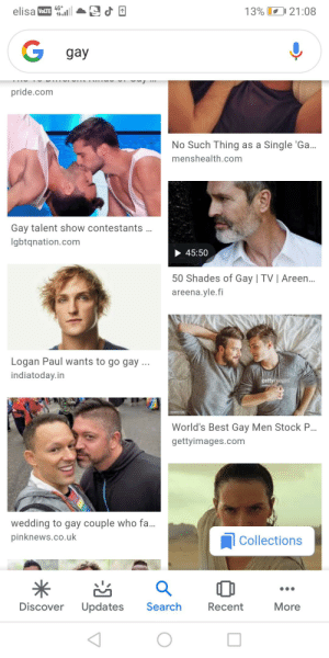 If you search gay on Google, there will literally be a picture of logan paul: 4G*  1.ll  13% 21:08  elisa VLLTE  gay  pride.com  No Such Thing as a Single 'Ga.  menshealth.com  Gay talent show contestants .  Igbtqnation.com  45:50  50 Shades of Gay | TV | Areen..  areena.yle.fi  Logan Paul wants to go gay ..  indiatoday.in  gettyimages  World's Best Gay Men Stock P..  gettyimages.com  wedding to gay couple who fa.  pinknews.co.uk  Collections  Discover  Search  More  Updates  Recent If you search gay on Google, there will literally be a picture of logan paul