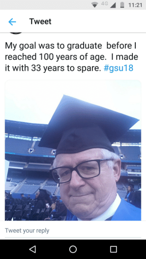 67 year old man completes his dream.: 4G  11:21  Tweet  My goal was to graduate before I  reached 100 years of age. I made  it with 33 years to spare. #gsu18  17  NIVERSITY  103RD COMME  Tweet your reply  O 67 year old man completes his dream.