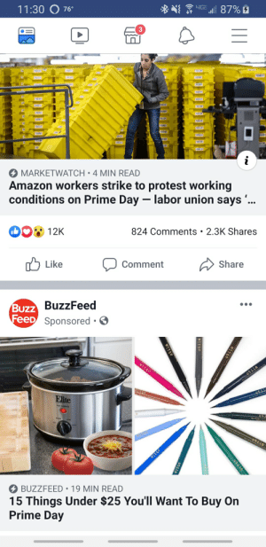 Amazon, Protest, and Buzzfeed: 4G  11:30 O  87% 2  76°  3  aLA  IR  i  MARKETWATCH 4 MIN READ  Amazon workers strike to protest working  conditions on Prime Day - labor union says ..  DO 12K  824 Comments 2.3K Shares  Share  Like  Comment  Buzz BuzzFeed  FeeD Sponsored  IT  stila  stila  Sti  Elite  stila  stila  BUZZFEED 19 MIN READ  15 Things Under $25 You'll Want To Buy On  Prime Day  sti  stile  stila  418  stila Oops