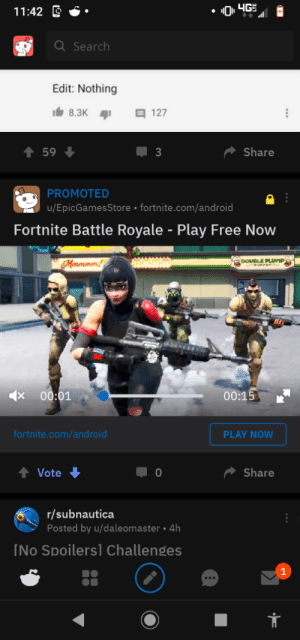 Android, Free, and Battle Royale: 4G  11:42  QSearch  Edit: Nothing  8.3K  127  t 59  3  Share  PROMOTED  |u/EpicGamesStore fortnite.com/android  Fortnite Battle Royale - Play Free Now  DOUBLE PLUMP  BUFFET  Maruramm!  00:15  00:01  fortnite.com/and roid  PLAY NOW  Vote  Share  r/subnautica  Posted by u/daleomaster 4h  INo Spoilersl Challenges FoRtNiTe SuCkS