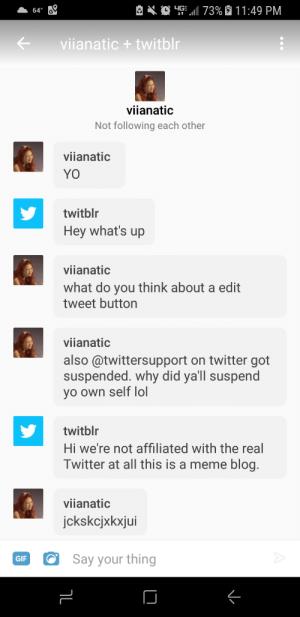 "Gif, Lmao, and Lol: 4G: ""11 73%  11 1 :49 PM  viianatic+ twitbln  viianatic  Not following each other  viianati  YO  twitblr  Hey what's up  viianatio  what do you think about a edit  tweet button  viianatic  also @twittersupport on twitter got  suspended. why did yall suspend  vo own self lol  twitblr  Hi we're not affiliated with the real  Twitter at all this is a meme blog.  viianatic  Say your thing  GIF Lmao"