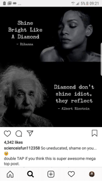 Shine Bright Like A Diamond: 4G+.115%  09:21  Shine  Bright Like  A Diamond  - Rihanna  Diamond don't  shine idiot,  they reflect  Albert Einstein  4,342 likes  scienceisfun112358 So uneducated, shame on you...  double TAP if you think this is super awesome mega  top post.