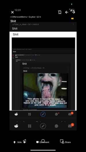oh no: 4G  12:31  r/OffensiveMems • Scykie • 10 h  Shit  u/Tyler_is_dead • 3d • i.redd.it  Shit  Shit  wowo_Thatifurry-UwU-2h Ledd  Shit  kar ette  Shit  antimeme PsedbyoreO  Shit  Shit  r/EmKay u/EmGeoMedia 4h  Shit  This photo is cursed! AS soon as  you see this you only have 1 minute  repost or he will come after you and kil  you with in a week.  O point • 1 comment  ..  Comment  + Vote  Share oh no