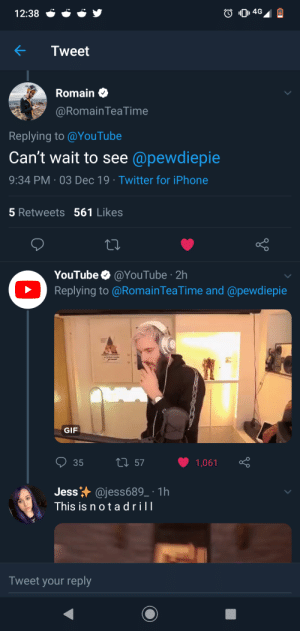 Hmmmmmmmm: 4G  12:38  Tweet  Romain  @Romain TeaTime  Replying to @YouTube  Can't wait to see @pewdiepie  9:34 PM 03 Dec 19 Twitter for iPhone  5 Retweets 561 Likes  YouTube @YouTube 2h  Replying to @RomainTeaTime and @pewdiepie  GIF  35  ti 57  1,061  Jess @jess689_ 1h  This is n o t adrill  Tweet your reply Hmmmmmmmm