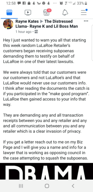 """Lawyer, True, and Wow: 4G  12:58  33%  12  Rayne Kates  Llama- Rayne K and Lil Boss Man  The Distressed  1 hour ago  Hey I just wanted to warn you all that starting  this week random LuLaRoe Retailer's  customers began receiving subpoenas  demanding them to testify on behalf of  LuLaRoe in one of their latest lawsuits.  We were always told that our customers were  our customers and not LuLaRoe's and that  LuLaRoe would never use our customers info.  I think after reading the documents the catch is  if you participated in the """"make good program"""".  LuLaRoe then gained access to your info that  way  They are demanding any and all transaction  receipts between you and any retailer and any  and all communication between you and any  retailer which is a clear invasion of privacy.  If you get a letter reach out to me on my Biz  Page and I will give you a name and info for a  lawyer that is working as opposing council in  the case attempting to squash the subpoenas.  DBAMA. Wow even huns are mad. Basically lularoe is trying to get customers to help them in a lawsuit. That is if this is true."""