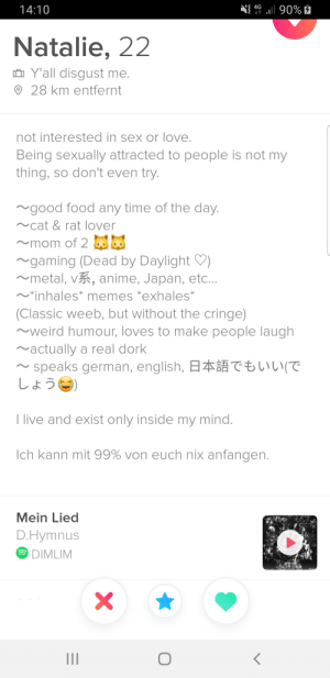 Anime, Food, and Love: 4G  14:10  l90%  Natalie, 22  Y'all disgust me.  28 km entfernt  not interested in sex or love.  Being sexually attracted to people is not my  thing, so don't even try.  good food any time of the day.  cat & rat lover  mom of 2  gaming (Dead by Daylight  metal, vR, anime, Japan, etc...  *inhales* memes *exhales*  (Classic weeb, but without the cringe)  weird humour, loves to make people laugh  actually a real dork  speaks german, english, z  しょう)  CIL(T  I live and exist only inside my mind.  Ich kann mit 99% von euch nix anfangen.  Mein Lied  D.Hymnus  DIMLIM  CHE DO A RA  X Found an interesting one.