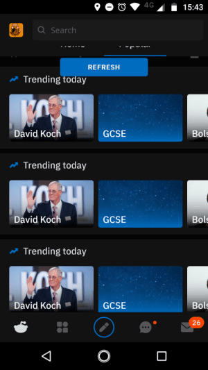 They are really trending....: 4G  15:43  Q Search  REFRESH  Trending today  David Koch  Bols  GCSE  Trending today  David Koch  Bols  GCSE  Trending today  David Koch  Bols  GCSE  26  O They are really trending....