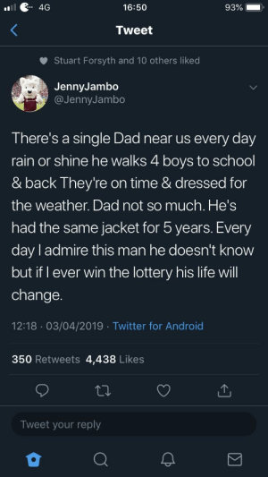 Android, Dad, and Life: 4G  16:50  93%  Tweet  Stuart Forsyth and 10 others liked  JennyJambo  @JennyJambo  There's a single Dad near us every day  rain or shine he walks 4 boys to school  & back They're on time & dressed for  the weather. Dad not so much. He's  had the same jacket for 5 years. Every  day l admire this man he doesn't know  but if I ever win the lottery his life will  change.  12:18 03/04/2019 Twitter for Android  350 Retweets 4,438 Likes  Tweet your reply Thought this belonged here. via /r/wholesomememes https://ift.tt/2UBbheI