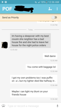 Roasted! No pun intended.: 4G  18% 12:36 AM  POF  Send as Priority  11:24 PM  Today  Im having a sleepover with my best  cousin she neighbor has a bad  house fire and she had to leave her  house for the night police orders  12:35 AM  Well damn  12:35 AM  You come with baggage lol  12:35 AM  I got my own problems too i was puffin  on a L but my lighter died like halfway in  12:36 AM  Maybe i can light my blunt on your  friends house  12:36 AM  Type or record a message Roasted! No pun intended.