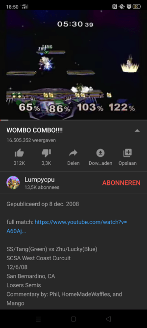 Reddit, West Coast, and youtube.com: + 4G  18:50  50  05:30 39  ZHANG  65% 86% 103% 122%  WOMBO COMBO!!!!  16.505.352 weergaven  Delen  Dow.aden  Opslaan  312K  3,3K  Lumpycpu  ABONNEREN  13,5K abonnees  Gepubliceerd op 8 dec. 2008  full match: https://www.youtube.com/watch?v=  A60A...  SS/Tang(Green) vs Zhu/Lucky(Blue)  SCSA West Coast Curcuit  12/6/08  San Bernardino, CA  Losers Semis  Commentary by: Phil, HomeMadeWaffles, and  Mango Today is the 11th anniversary of the Wombo Combo video. Damn I feel old.