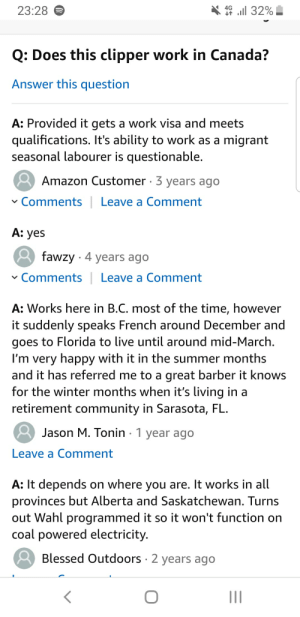 Amazon, Barber, and Blessed: 4G  23:28  l 32%  Q: Does this clipper work in Canada?  Answer this question  A: Provided it gets a work visa and meets  qualifications. It's ability to work as a migrant  seasonal labourer is questionable.  Amazon Customer 3 years ago  Comments|  Leave a Comment  А: yes  fawzy 4 years ago  Comments | Leave a Comment  A: Works here in B.C. most of the time, however  it suddenly speaks French around December and  goes to Florida to live until around mid-March  I'm very happy with it in the summer months  and it has referred me to a great barber it knows  for the winter months when it's living in a  retirement community in Sarasota, FL.  Jason M. Tonin 1 year ago  Leave a Comment  A: It depends on where you are. It works in all  provinces but Alberta and Saskatchewan. Turns  out Wahl programmed it so it won't function on  coal powered electricity.  Blessed Outdoors 2 years ago I was looking at some hair clippers on Amazon and decided to see the Q&A section.