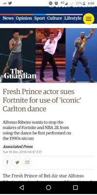 Alfonso Ribeiro, Fresh, and Fresh Prince of Bel-Air: 4G 27% 6:00  News Opinion Sport Culture Lifestyle  Ther  Guardian  Fresh Prince actor sues  Fortnite for use of 'iconig  Carlton dance  Alfonso Ribeiro wants to stop the  makershe dance he first perfomed on  of Fortnite and NBA 2K from  using the dance he first performed on  the 1990s sitcom  Associated Press  Tue 18 Dec 2018 04.47 EST  The Fresh Prince of Bel-Air star Alfonso