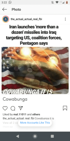 More of a comedy flogging to be honest: 4G  3:22 O  Photo  I the_actual_actual_real_fbi  Iran launches 'more than a  dozen' missiles into Iraq  targeting US, coalition forces,  Pentagon says  COWABUNGA IT IS  Cowabunga  Liked by mal.11011 and others  the_actual_actual_real_fbi Cowabunaa it is  View all 2 co More Accounts Like This  2 hours ago More of a comedy flogging to be honest