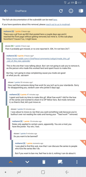 A mod from r/onepiece bans me beacuse he feels like it. I am spending my time on this sub from here now on: 4G+  35%  6:57  OnePiece  The full rule documentation of the subreddit can be read here.  If you have questions about this removal, please reach out to us in modmail.  moihamoi [S] 1 points 3 hours ago  There was a gif from ep 892 that posted here a couple days ago and it  reached the front page without getting removed, but mine is. Is this sub plays  favoritism? Cause if so, I might leave.  obzeen [M] 1 points 3 hours ago  Then it probably got missed,  reported it. IDK, I'm not here 24/7.  or no one  moihamoi [S] 0 points 3 hours ago*  https://www.reddit.com/r/OnePiece/comments/ca6gzt/made this gif  out of_the_new_episode/  This is the one that I was talking about. But I am not going to ask you to remove it,  as the person who made this worked hard and spent hours to make this.  But hey, I am going to stop complaining cause you mods are good  at what you do. sacrasm  obzeen 1 points 55 minutes ago*  How sad that someone doing free work for you isn't up to your standards. Sorry  for disappointing you, random user who joined 5 days ago.  moihamoi [S] 0 points 47 minutes ago  I spent and took my time to make this gif. What free work? I did for the love  of the series and wanted to share it to OP fellow fans. But mods removed  it, so there's that, let's just move on.  obzeen 1 points 22 minutes ago  I was about to move on, but then you said something rude because you're  butthurt over not reading the rules and having your hard work removed.  moihamoi [S] 1 points 18 minutes ago  mod, you  Rules only applied to certain users, apparently. You are a  have the power. You win, I lost.  obzeen 1 points 9 minutes ago  Do you want to be banned?  moihamoi [S] 1 points moments ago  I was glad to find this sub, now that I can discuss the series to people  who love the series like I do.  But if you want to ban me, feel free to do it, nothing I can do about it.  V A mod from 