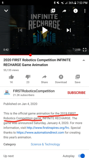 🤔🤔🤔: 4g 36% 7:53 PM  5  i  INFINITE  RECHARGE  2:03 I  0:42  2020 FIRST Robotics Competition INFINITE  RECHARGE Game Animation  55,135 views  Share  Download  1K  23  Save  FIRSTRoboticsCompetition  SUBSCRIBE  FIRST  ROBOTICS  COMPETITION  21.2K subscribers  Published on Jan 4, 2020  This is the official game animation for the 2019 FIRST  Robotics Competition game, INFINITE RECHARGE. The  game was announced Saturday, January 4, 2020. For more  information, visit http://www.firstinspires.org/frc. Special  thanks to https://www.automationdirect.com for creating  this year's animation.  Science & Technology  Category  Autoplay  Up next 🤔🤔🤔