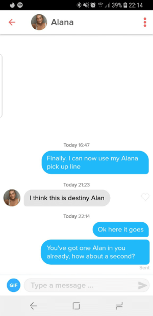 Similar name, step up the game.: 4G 39% 22:14  Alana  Today 16:47  Finally. I can now use my  Alana  pick up line  Today 21:23  I think this is destiny Alan  Today 22:14  Ok here it goes  You've got one Alan in you  already, how about a second?  Sent  Type a message..  GIF  טך Similar name, step up the game.