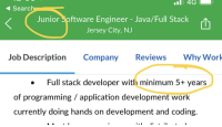 """Work, Java, and Search: 4G  4 Search  Junior oftware Engineer - Java/Full Stack  Jersey City, NJ  Spftware Engineer - Java/Full Stack t  凹  Job Description Company Reviews Why Work  . Full stack developer with minimum 5+ years  of programming / application development work  currently doing hands on development and coding. Real job post for junior dev – """"minimum 5+ years of programming"""""""