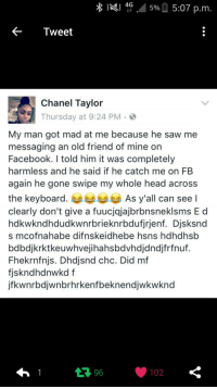 Blackpeopletwitter, Facebook, and Head: 4G .45%-, 5:07 p.m  <-Tweet  Chanel Tavlor  Thursday at 9:24 PM >  My man got mad at me because he saw me  messaging an old friend of mine on  Facebook. I told him it was completely  harmless and he said if he catch me on FB  again he gone swipe my whole head across  the keyboard  clearly don't give a fuucjqjajbrbnsneklsms E d  hdkwkndhdudkwnrbrieknrbdufjrjenf. Djsksnd  s mcofnahabe difnskeidhebe hsns hdhdhsb  bdbdjkrktkeuwhvejihahsbdvhdjdndjfrfnuf.  Fhekrnfnjs. Dhdjsnd chc. Did mf  fjskndhdnwkd f  jfkwnrbdjwnbrhrkenfbeknendjwkwknd  As y'all can see l  102 <p>I clearly don&rsquo;t give a fucjksbahajaknsn (via /r/BlackPeopleTwitter)</p>