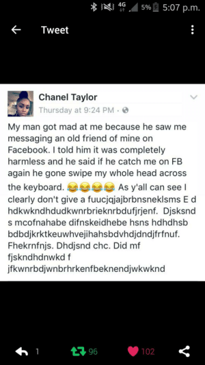 Facebook, Head, and Saw: 4G .45%-, 5:07 p.m  <-Tweet  Chanel Tavlor  Thursday at 9:24 PM >  My man got mad at me because he saw me  messaging an old friend of mine on  Facebook. I told him it was completely  harmless and he said if he catch me on FB  again he gone swipe my whole head across  the keyboard  clearly don't give a fuucjqjajbrbnsneklsms E d  hdkwkndhdudkwnrbrieknrbdufjrjenf. Djsksnd  s mcofnahabe difnskeidhebe hsns hdhdhsb  bdbdjkrktkeuwhvejihahsbdvhdjdndjfrfnuf.  Fhekrnfnjs. Dhdjsnd chc. Did mf  fjskndhdnwkd f  jfkwnrbdjwnbrhrkenfbeknendjwkwknd  As y'all can see l  102 I clearly dont give a fucjksbahajaknsn