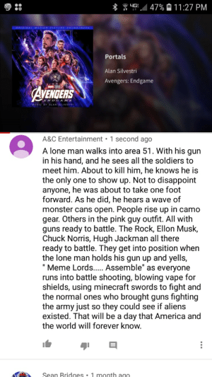 """America, Chuck Norris, and Guns: 4G  47%11:27 PM  ORIGINAL MOTION PICTURE SOUNDTRACK  Portals  Alan Silvestri  Avengers: Endgame  AVENDERS  ENDGAME  MUSIC BY ALAN SILVESTRI  A&C Entertainment 1 second ago  .  A lone man walks into area 51. With his qun  in his hand, and he sees all the soldiers to  meet him. About to kill him, he knows he is  the only  anyone, he was about to take one foot  forward. As he did, he hears a wave of  monster cans open. People rise up in camo  gear. Others in the pink guy outfit. All with  guns ready to battle. The Rock, Ellon Musk,  Chuck Norris, Hugh Jackman all there  ready to battle. They get into position when  the lone man holds his gun up and yells,  Meme Lords... Assemble"""" as everyone  runs into battle shooting, blowing vape for  shields, using minecraft swords to fight and  the normal ones who brought guns fighting  the army just so they could see if aliens  existed. That will be a day that America and  the world will forever know.  one to show up. Not to disappoint  Sean Bridges . 1 month ago  (  A I'd love to see this"""