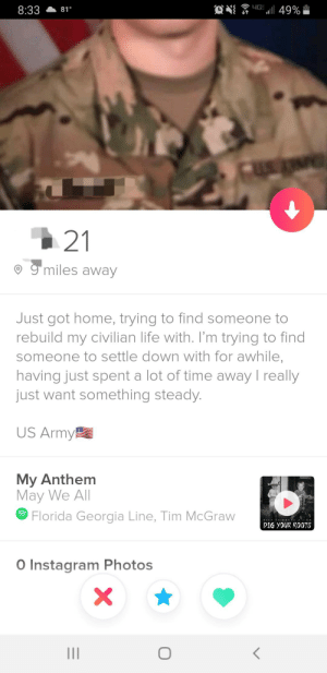 This tinder profile: 4G  49%  8:33  81°  21  g miles away  Just got home, trying to find someone to  rebuild my civilian life with. I'm trying to find  someone to settle down with for awhile,  having just spent a lot of time away I really  just want something steady.  US Army  My Anthem  May We All  Florida Georgia Line, Tim McGraw  DIG YOUR ROOTS  O Instagram Photos This tinder profile