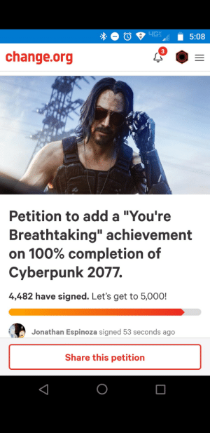 """Instagram, Change, and change.org: 4G  5:08  change.org  Petition to add a """"You're  Breathtaking"""" achievement  on 100% completion of  Cyberpunk 2077.  4,482 have signed. Let's get to 5,000!  Jonathan Espinoza signed 53 seconds ago  Share this petition  II Do it before Keanu goes stale thanks to Instagram"""