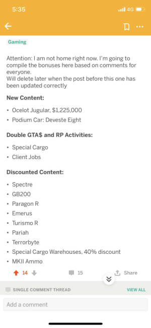 Home, Jobs, and Time: 4G  5:35  Gaming  Attention: I am not home right now. I'm going to  compile the bonuses here based on comments for  everyone.  Will delete later when the post before this one has  been updated correctly  New Content:  Ocelot Jugular, $1,225,000  Podium Car: Deveste Eight  Double GTA$ and RP Activities:  Special Cargo  Client Jobs  Discounted Content:  Spectre  GB200  Paragon R  Emerus  Turismo R  Pariah  Terrorbyte  Special Cargo Warehouses, 40% discount  MKII Ammo  1 Share  t14  15  SINGLE COMMENT THREAD  VIEW ALL  Add a comment Just use this list for the time being