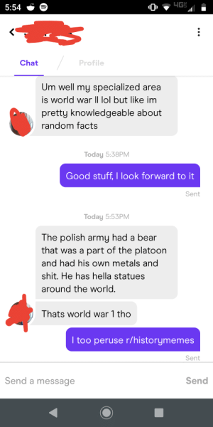 Caught One In the Wild: 4G  5:54  / Profile  Chat  Um well my specialized area  is world war |I lol but like im  pretty knowledgeable about  random facts  Today 5:38PM  Good stuff, I look forward to it  Sent  Today 5:53PM  The polish army had a bear  that was a part of the platoon  and had his own metals and  shit. He has hella statues  around the world.  Thats world war 1 tho  I too peruse r/historymemes  Sent  Send a message  Send Caught One In the Wild
