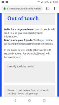 """Booty, Friends, and Yo: 4G"""" 52% 5:33  s://www.urbandictionary.com 0  Out of touch  Write for a large audience. Lots of people will  read this, so give some background  information  Don't name your friends. We'll reject inside  jokes and definitions naming non-celebrities.  In the boxes below, link to other words with  square brackets. For example, [booty] will  become booty  Literally YouTube rewind  Yo man i can't believe how out of touch  YouTube rewind this year was."""