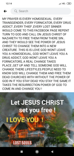 Jeebus: 4G 54  12:14  Search  MY PRAYER IS EVERY HOMOSEXUAL EVERY  TRANSGENDER, EVERY FORNICATOR, EVERY DRUG  ADDICT ,EVERY THIEF ,EVERY LOST SINNER  WOULD COME TO THIS FACEBOOK PAGE REPENT  TURN TO GOD AND CALL ON JESUS CHRIST OF  NAZARETH TO FREE THEM FROM THERE SIN..  AND THEY WOULD SEE THE POWER OF JESUS  CHRIST TO CHANGE THEM INTO A NEW  CREATURE .THIS IS IS LOVE GOD WONT LEAVE  YOU A HOMOSEXUAL, GOD WON'T LEAVE YOU A  DRUG ADDICT, GOD WONT LEAVE YOU A  FORNICATORS, A REAL CHANGE TAKES  PLACE ,GET UP AND TELL SOMEONE GOD WILL  CHANGE THERE LIFESTYLES.PEOPLE NEED TO  KNOW GOD WILL CHANGE THEM AND FREE THEM  DEAD CHURCHES WITH WITHOUT THE POWER OF  GOD IN IT YOU STAY DEAD YOU STAY THE SAME IT  TAKES THE RESURRECTION POWER OF GOD TO  COME IN AND CHANGE YOU !  Let JESUS CHRIST  set you free!  I LOVE YOU !  LOST SOULS Jeebus