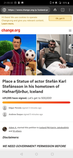 Cookies, Work, and Iceland: 4G+  56%  21:55:32  (JT  B https://www.change.org/p/iceland-pr  1  Hi there! We use cookies to operate  Ok, got it  Change.org and give you relevant content.  Learn more.  change.org  Place a Statue of actor Stefán Karl  Stefánsson in his hometown of  Hafnarfjörður, Iceland  491,065 have signed. Let's get to 500,000!  Edgar Pereda signed 3 minutes ago  Andrew Duque signed 5 minutes ago  Adem A. started this petition to Iceland PM Katrín Jakobsdóttir  and 10 others  Disclaimers:  WE NEED GOVERNMENT PERMISSION BEFORE Doing God's work out there.
