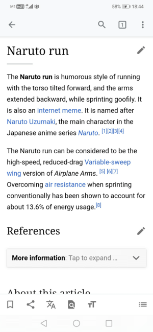 Anime, Energy, and Internet: 4G  58% 18:44  M1 VOLTE  1  Naruto run  The Naruto run is humorous style of running  with the torso tilted forward, and the arms  extended backward, while sprinting goofily. It  is also an internet meme. It is named after  Naruto Uzumaki, the main character in the  Japanese anime series Naruto. 12]|3][4]|  The Naruto run can be considered to be the  high-speed, reduced-drag Variable-sweep  wing version of Airplane Arms. 5] [6][7]  Overcoming air resistance when sprinting  conventionally has been shown to account for  [8]  about 13.6% of energy usage.  References  More information: Tap to expand ...  Ahout thie articlo.  A  TT Naruto Run time:Fastest run