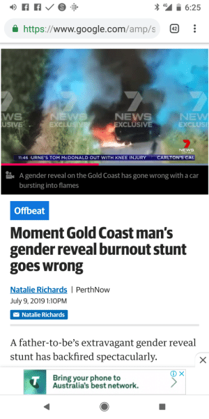 Google, News, and Phone: 4G  6:25  https://www.google.com/amp/s  42  7  WS  USIVE  NEWS  EXCLUSIVE  NEW  EXCLUSI  NEWS  EXCLUSIVE  NEWS  com.au  CARLTON'S CAL  11:46 URNE'S TOM MCDONALD OUT WITH KNEE INJURY  A gender reveal on the Gold Coast has gone wrong with a car  bursting into flames  Offbeat  Moment Gold Coast man's  gender reveal burnout stunt  goes wrong  Natalie Richards | PerthNow  July 9, 2019 1:10PM  Natalie Richards  A father-to-be's extravagant gender reveal  stunt has backfired spectacularly.  Bring your phone to  Australia's best network.  T  X It just gets better... Link in comments.