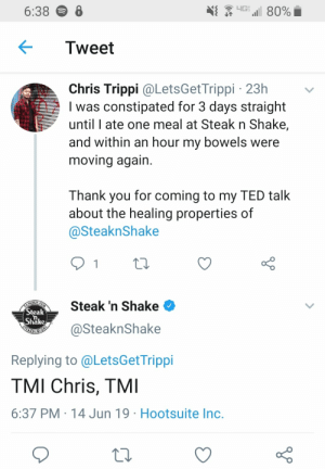 Apparently, Ted, and Thank You: 4G  6:38  80%  Tweet  Chris Trippi @LetsGetTrippi 23h  I was constipated for 3 days straight  until I ate one meal at Steak n Shake,  and within an hour my bowels were  moving again.  Thank you for coming to my TED talk  about the healing properties of  @SteaknShake  1  Steak 'n Shake  AMOUS FOR  Steak  Shake  STEA  @SteaknShake  AKBUR  GERS  Replying to @LetsGetTrippi  TMI Chris, TMI  6:37 PM 14 Jun 19 Hootsuite Inc.  (6 Apparently Steak 'n Shake didn't appreciate my tweet