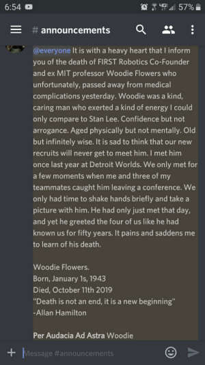"""I wrote this on the Gearaffes server. Per Audacia Ad Astra Woodie: 4G  6:54  57%  announcements  @everyone It is with a heavy heart that I inform  you of the death of FIRST Robotics Co-Founder  and ex MIT professor Woodie Flowers who  unfortunately, passed away from medical  complications yesterday. Woodie was a kind,  caring man who exerted a kind of energy I could  only compare to Stan Lee. Confidence but not  arrogance. Aged physically but not mentally. Old  but infinitely wise. It is sad to think that our new  recruits will never get to meet him. I met him  once last year at Detroit Worlds. We only met for  a few moments when me and three of my  teammates caught him leaving a conference. We  only had time to shake hands briefly and take a  picture with him. He had only just met that day,  and yet he greeted the four of us like he had  known us for fifty years. It pains and saddens me  to learn of his death.  Woodie Flowers.  Born, January 1s, 1943  Died, October 11th 2019  """"Death is not an end, it is a new beginning""""  -Allan Hamilton  Per Audacia Ad Astra Woodie  +Message I wrote this on the Gearaffes server. Per Audacia Ad Astra Woodie"""