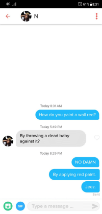 Bio said she liked dead baby jokes. Improvise. Adapt. Overcome.: 4G  61%) 8:31  Today 8:31 AM  How do you paint a wall red?  Today 5:49 PM  By throwing a dead baby  against it?  Today 8:29 PM  NO DAMN  By applying red paint  Jeez  Sent  Type a message..  GIF Bio said she liked dead baby jokes. Improvise. Adapt. Overcome.