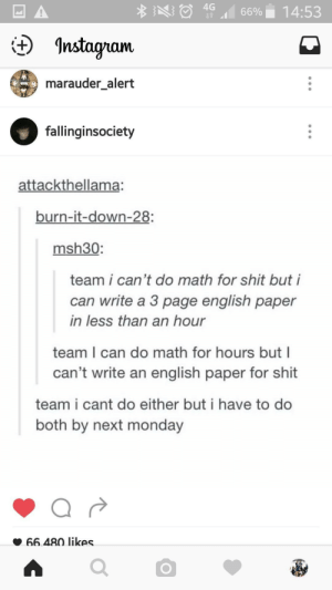 Instagram, Shit, and Math: 4G  66%. 14:53  t Instagram  marauder alert  fallinginsociety  attackthellama:  burn-it-down-28:  msh30:  team i can't do math for shit but i  can write a 3 page english paper  in less than an hour  team I can do math for hours but I  can't write an english paper for shit  team i cant do either but i have to do  both by next monday  66.480 likes Team writing