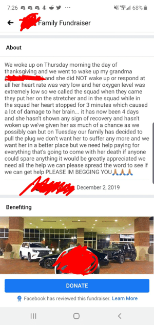 Grandson asking for $3k in a Facebook fundraiser because grandma is dying.: 4G  68%  &  7:26  Family Fundraiser  About  We woke up on Thursday morning the day of  thanksgiving and we went to wake up my grandma  and she did NOT wake up or respond at  all her heart rate was very low and her oxygen level was  extremely low so we called the squad when they came  they put her on the stretcher and in the squad while in  the squad her heart stopped for 3 minutes which caused  a lot of damage to her brain... it has now been 4 days  and she hasn't shown any sign of recovery and hasn't  woken up we've given her as much of a chance as we  possibly can but on Tuesday our family has decided to  pull the plug we don't want her to suffer any more and we  want her in a better place but we need help paying for  everything that's going to come with her death if anyone  could spare anything it would be greatly appreciated we  need all the help we can please spread the word to see if  we can get help PLEASE IM BEGGING YOU  December 2, 2019  Benefiting  DONATE  Facebook has reviewed this fundraiser. Learn More  II Grandson asking for $3k in a Facebook fundraiser because grandma is dying.