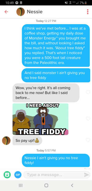 "Energy, Gif, and Monster: 4G  7%  10:49  Nessie  Today 12:27 PM  I think we've met before...I was at a  coffee shop, getting my daily dose  of Monster Energy you brought me  the bill, and without lookingI asked  how much it was. ""About tree fiddy""  you replied. That's when I noticed  you were a 500 foot tall creature  from the Paleolithic era.  And I said monster I ain't giving you  no tree fiddy  Wow, you're right. It's all coming  back to me now! But like I said  before...  ONEED ABOUT  TREE FIDDY  So pay up!!  $  Today 5:57 PM  Nessie I ain't giving you no tree  fiddy!  Sont  Type a message...  GIF Goddamn lochness monster"