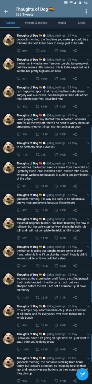 It never fails in making one smile.: 4G  7:27  Thoughts of Dog  928 Tweets  Tweets & replies  Media  Likes  Tweets  @dog_feelings 27 May  Thoughts of Dog  gooooob morning. the first time you wake up. could be a  mistake. it's best to fall back to sleep. just to be safe  t 27K  191K  859  @dog_feelings 26 May  Thoughts of Dog  the human invited a new fren over tonight. it's going well.  but they  set the bar pretty high around here  seem a little nervous. this is to be expected. as i  ti9,088  136K  217  Thoughts of Dog  i am happy to report. that my stuffed fren sebastian's  surgery was a success. he's been prescribed lots of bed  rest. which is perfect. i love bed rest  @dog_feelings 23 May  Li 8,046  442  130K  Thoughts of Dog  i was playing with my stuffed fren sebastian. when his  arm fell all the way off. there's no need to worry. because  among many other things. my human is a surgeon  @dog_feelings 23 May  LI 12.7K  549  155K  Thoughts of Dog  to be perfectly clear. i love you  @dog_feelings 21 May  LI 31K  1,111  190K  @dog_feelings 17 May  Thoughts of Dog  sometimes. the human needs a break from the world. so  i grab my leash. drop it in their hand. and we take a walk.  where all we have to focus on. is putting one paw in front  of the other  Li 34.9K  224K  981  @dog_feelings 15 May  Thoughts of Dog  gooooob morning. it is way too early to be conscious.  but we must persevere. because i have to pee  Li 15.4K  497  150K  @dog_feelings 13 May  Thoughts of Dog  the small neighbor human. has been teaching me how to  roll over. but i usually stop halfway. this is the belly rub  toll. and i will not complete the trick. until it is paid  Li 14.6K  517  165K  Thoughts of Dog  the human is going out tonight. to see some of their  frens. which is fine. i'll be okay by myself. i totally didn't  wanna cuddle. until we both fall asleep  @dog_feelings 11 May  ti 11.8K  647  142K  @dog_feelings 08 May  Thoughts of Dog  we were at the store today. and i found a stuffed pe