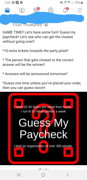Pamper Chef game going on that my cousin invited me to.: 4G  70%  7:25  5 mins PostMyParty  GAME TIME!! Let's have some fun!! Guess my  paycheck! Let's see who can get the closest  without going over!!  *10 extra tickets towards the party prize!!  The person that gets closest to the correct  answer will be the winner!!  *Answers will be announced tomorrow!!  *Guess one time unless you've placed your order,  then you can guess twice!!  Work 20-30 hours per week from home.  I run 8-10 virtual parties a week  Guess My  Paycheck  Tlead an organization of over 300 people. Pamper Chef game going on that my cousin invited me to.