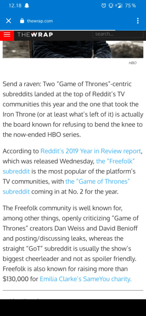 "We've made it boys: 4G*  75 %  12.18  thewrap.com  search...  THEWRAP  НВО  Send a raven: Two ""Game of Thrones""-centric  subreddits landed at the top of Reddit's TV  communities this year and the one that took the  Iron Throne (or at least what's left of it) is actually  the board known for refusing to bend the knee to  the now-ended HBO series.  According to Reddit's 2019 Year in Review report,  which was released Wednesday, the ""Freefolk""  subreddit is the most popular of the platform's  TV communities, with the ""Game of Thrones'  subreddit coming in at No. 2 for the year.  The Freefolk community is well known for,  among other things, openly criticizing ""Game of  Thrones"" creators Dan Weiss and David Benioff  and posting/discussing leaks, whereas the  straight ""GoT"" subreddit is usually the show's  biggest cheerleader and not as spoiler friendly.  Freefolk is also known for raising more than  $130,000 for Emilia Clarke's SameYou charity. We've made it boys"