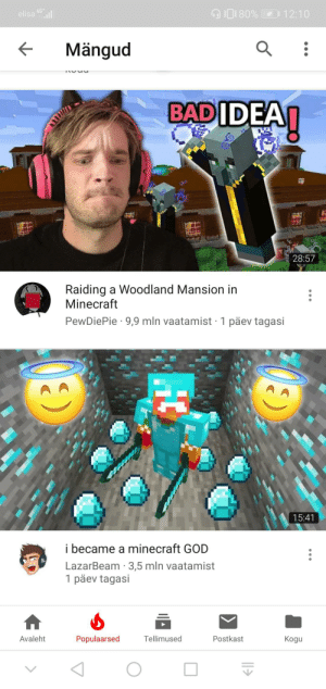 God, Minecraft, and Videos: 4G  80% 12:10  elisa  Mängud  BADIDEA  28:57  Raiding a Woodland Mansion in  Minecraft  PewDiePie 9,9 mln vaatamist 1 päev tagasi  15:41  i became a minecraft GOD  BL  LazarBeam 3,5 mln vaatamist  1 päev tagasi  Avaleht  Tellimused  Postkast  Populaarsed  Kogu  HC Pewdiepie's minecraft videos have been about 5 times on the trending page in Estonia