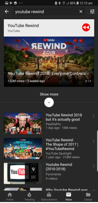 pyromania: , 4G .. 80%| 12:13 am  K youtube rewind  YouTube Rewind  YouTube  YouTube  AEWIND  2018  OI  YouTube Rewind 2018: Everyone Control  152M views. 3 weeks ago  8:14  Show more  PEWDIEPESYouTube Rewind 2018  PEWDIEPTE'S  but it's actually good  PewDiePie  1 day ago 15M views  5:35  YouTube Rewing:  The Shape of 2017|  #YouTubeRewind  YouTube Spotlight  1 year ago 218M views  Youl be  2017  Youtube Rewind  9(2010-2018)  You  Tub  Pyromania  9 videos  Home  Trending Subscriptions  Inbox  Library